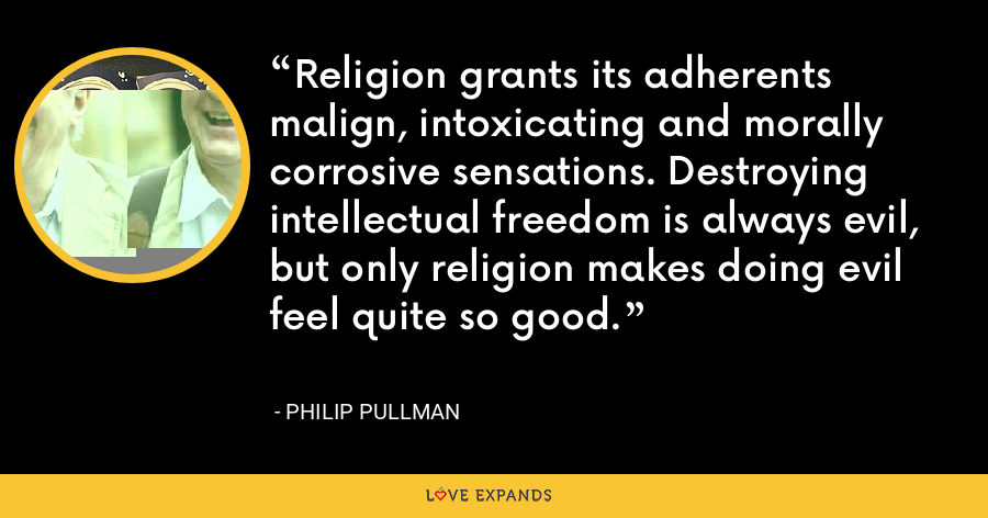 Religion grants its adherents malign, intoxicating and morally corrosive sensations. Destroying intellectual freedom is always evil, but only religion makes doing evil feel quite so good. - Philip Pullman