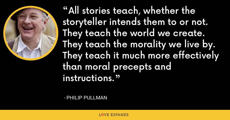 All stories teach, whether the storyteller intends them to or not. They teach the world we create. They teach the morality we live by. They teach it much more effectively than moral precepts and instructions. - Philip Pullman