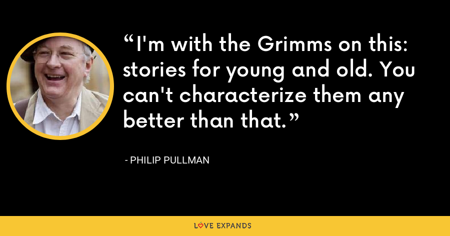I'm with the Grimms on this: stories for young and old. You can't characterize them any better than that. - Philip Pullman