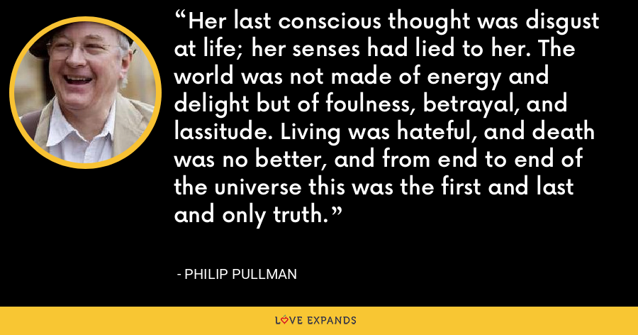 Her last conscious thought was disgust at life; her senses had lied to her. The world was not made of energy and delight but of foulness, betrayal, and lassitude. Living was hateful, and death was no better, and from end to end of the universe this was the first and last and only truth. - Philip Pullman