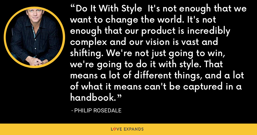 Do It With Style  It's not enough that we want to change the world. It's not enough that our product is incredibly complex and our vision is vast and shifting. We're not just going to win, we're going to do it with style. That means a lot of different things, and a lot of what it means can't be captured in a handbook. - Philip Rosedale