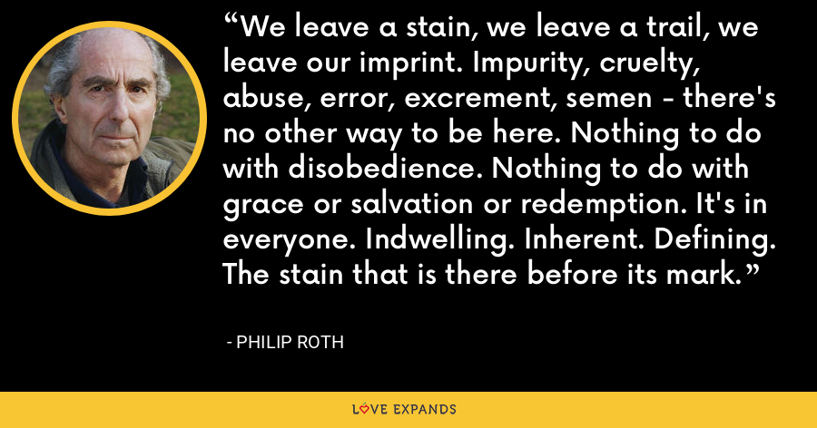 We leave a stain, we leave a trail, we leave our imprint. Impurity, cruelty, abuse, error, excrement, semen - there's no other way to be here. Nothing to do with disobedience. Nothing to do with grace or salvation or redemption. It's in everyone. Indwelling. Inherent. Defining. The stain that is there before its mark. - Philip Roth