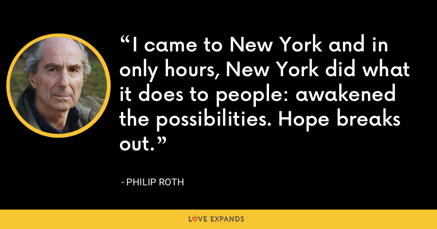 I came to New York and in only hours, New York did what it does to people: awakened the possibilities. Hope breaks out. - Philip Roth