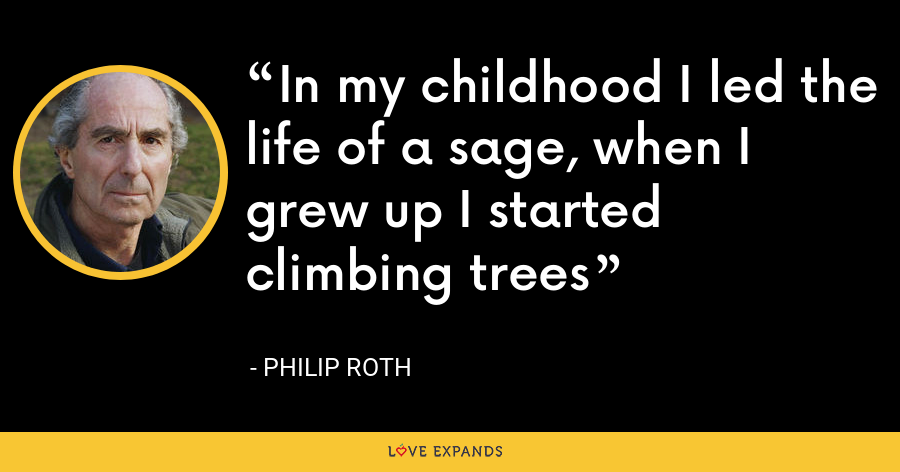 In my childhood I led the life of a sage, when I grew up I started climbing trees - Philip Roth