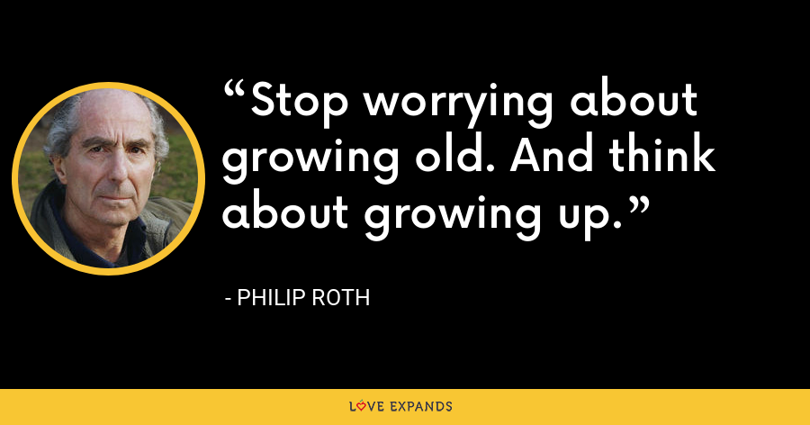 Stop worrying about growing old. And think about growing up. - Philip Roth