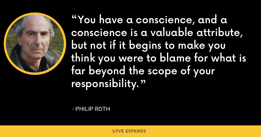 You have a conscience, and a conscience is a valuable attribute, but not if it begins to make you think you were to blame for what is far beyond the scope of your responsibility. - Philip Roth