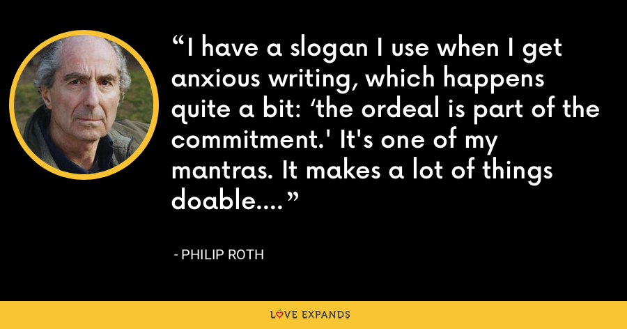 I have a slogan I use when I get anxious writing, which happens quite a bit: 'the ordeal is part of the commitment.' It's one of my mantras. It makes a lot of things doable. - Philip Roth