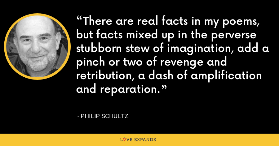 There are real facts in my poems, but facts mixed up in the perverse stubborn stew of imagination, add a pinch or two of revenge and retribution, a dash of amplification and reparation. - Philip Schultz