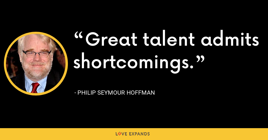 Great talent admits shortcomings. - Philip Seymour Hoffman