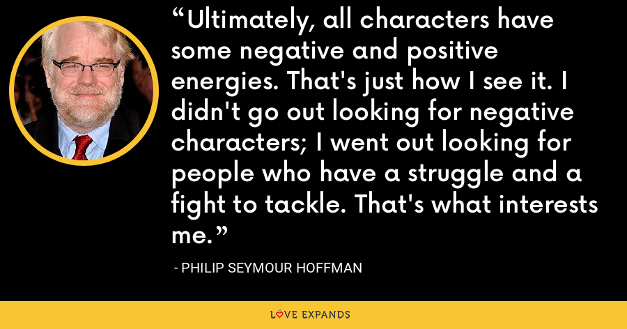 Ultimately, all characters have some negative and positive energies. That's just how I see it. I didn't go out looking for negative characters; I went out looking for people who have a struggle and a fight to tackle. That's what interests me. - Philip Seymour Hoffman