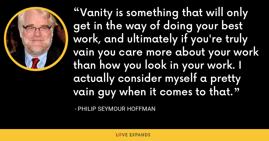 Vanity is something that will only get in the way of doing your best work, and ultimately if you're truly vain you care more about your work than how you look in your work. I actually consider myself a pretty vain guy when it comes to that. - Philip Seymour Hoffman