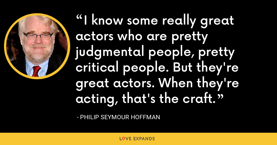 I know some really great actors who are pretty judgmental people, pretty critical people. But they're great actors. When they're acting, that's the craft. - Philip Seymour Hoffman