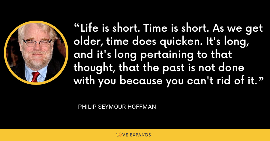 Life is short. Time is short. As we get older, time does quicken. It's long, and it's long pertaining to that thought, that the past is not done with you because you can't rid of it. - Philip Seymour Hoffman