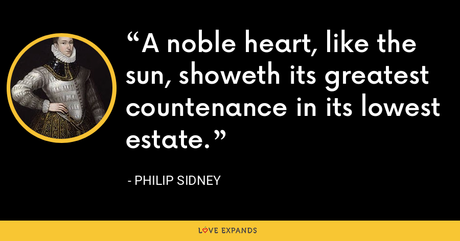 A noble heart, like the sun, showeth its greatest countenance in its lowest estate. - Philip Sidney