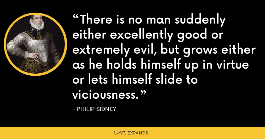 There is no man suddenly either excellently good or extremely evil, but grows either as he holds himself up in virtue or lets himself slide to viciousness. - Philip Sidney