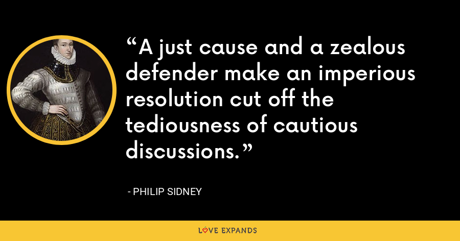 A just cause and a zealous defender make an imperious resolution cut off the tediousness of cautious discussions. - Philip Sidney