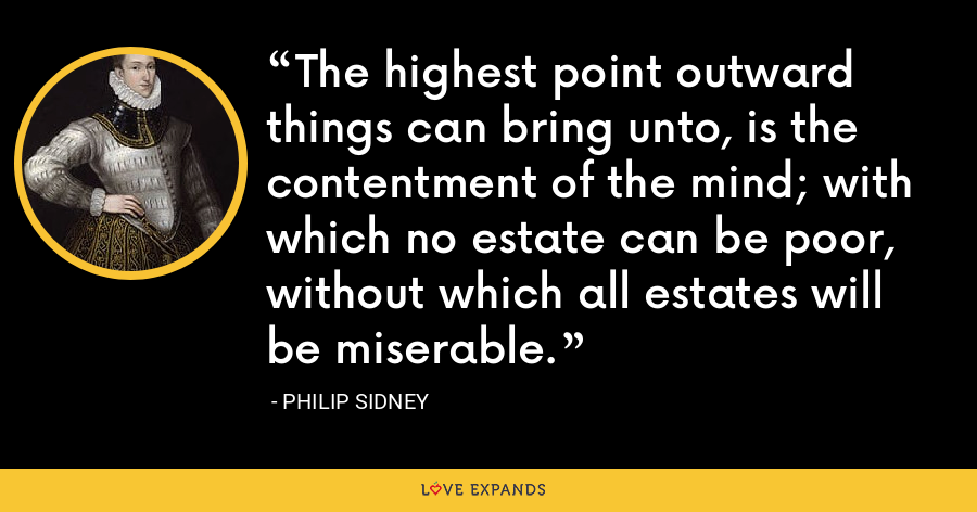 The highest point outward things can bring unto, is the contentment of the mind; with which no estate can be poor, without which all estates will be miserable. - Philip Sidney