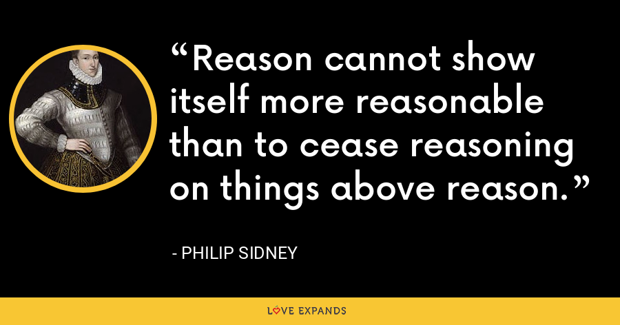 Reason cannot show itself more reasonable than to cease reasoning on things above reason. - Philip Sidney