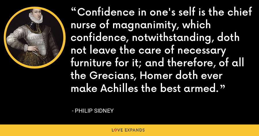 Confidence in one's self is the chief nurse of magnanimity, which confidence, notwithstanding, doth not leave the care of necessary furniture for it; and therefore, of all the Grecians, Homer doth ever make Achilles the best armed. - Philip Sidney