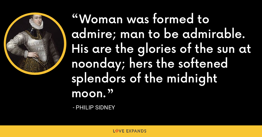 Woman was formed to admire; man to be admirable. His are the glories of the sun at noonday; hers the softened splendors of the midnight moon. - Philip Sidney