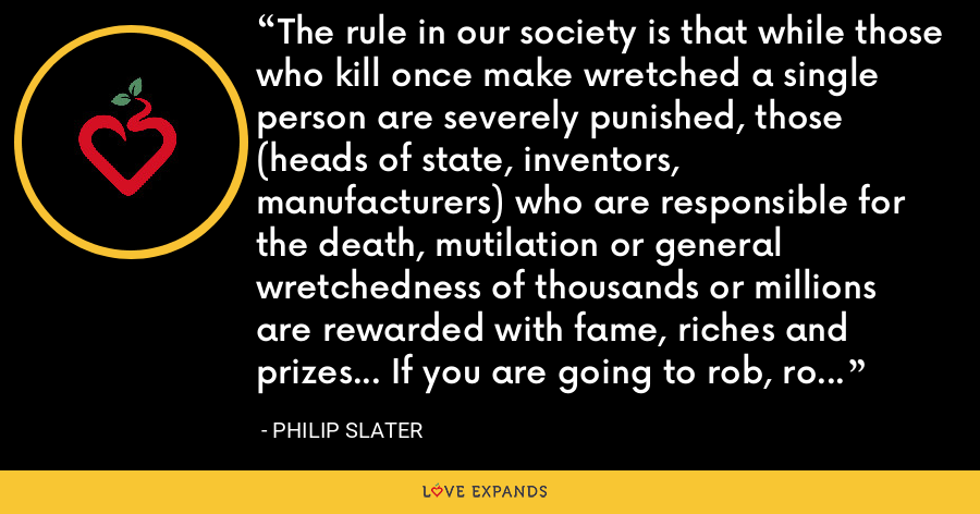 The rule in our society is that while those who kill once make wretched a single person are severely punished, those (heads of state, inventors, manufacturers) who are responsible for the death, mutilation or general wretchedness of thousands or millions are rewarded with fame, riches and prizes... If you are going to rob, rob big; if you're going to kill, kill big. - Philip Slater