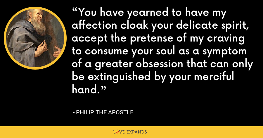 You have yearned to have my affection cloak your delicate spirit, accept the pretense of my craving to consume your soul as a symptom of a greater obsession that can only be extinguished by your merciful hand. - Philip the Apostle