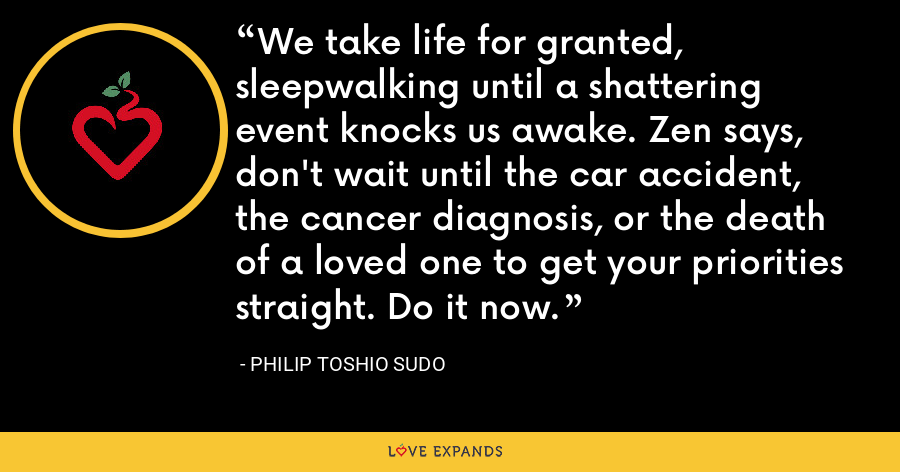 We take life for granted, sleepwalking until a shattering event knocks us awake. Zen says, don't wait until the car accident, the cancer diagnosis, or the death of a loved one to get your priorities straight. Do it now. - Philip Toshio Sudo