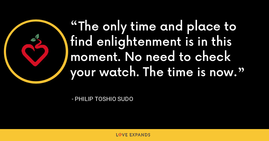 The only time and place to find enlightenment is in this moment. No need to check your watch. The time is now. - Philip Toshio Sudo