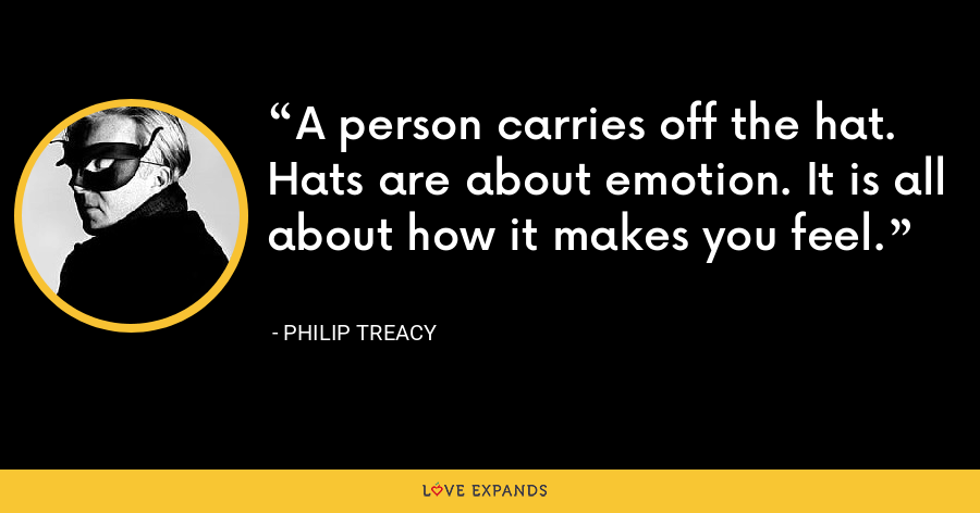 A person carries off the hat. Hats are about emotion. It is all about how it makes you feel. - Philip Treacy