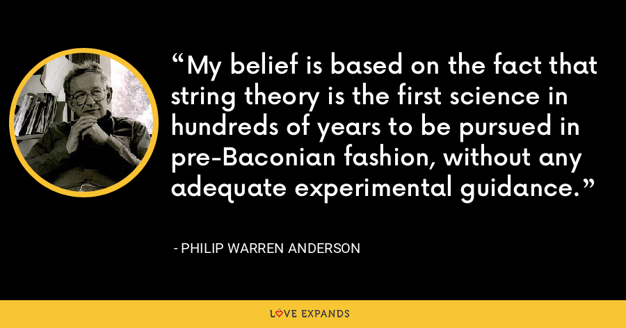 My belief is based on the fact that string theory is the first science in hundreds of years to be pursued in pre-Baconian fashion, without any adequate experimental guidance. - Philip Warren Anderson