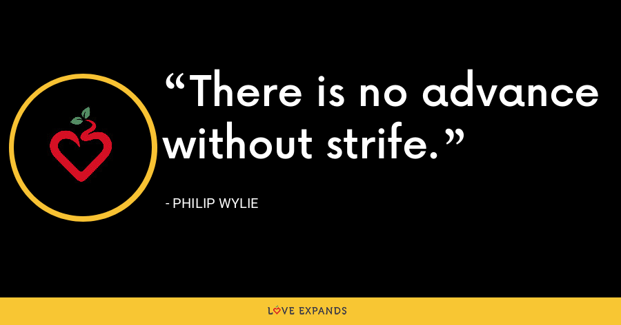 There is no advance without strife. - Philip Wylie