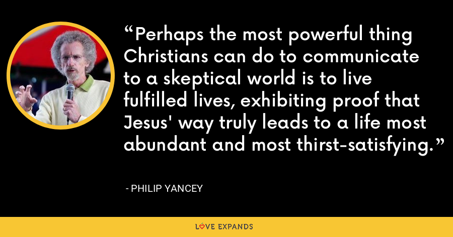 Perhaps the most powerful thing Christians can do to communicate to a skeptical world is to live fulfilled lives, exhibiting proof that Jesus' way truly leads to a life most abundant and most thirst-satisfying. - Philip Yancey