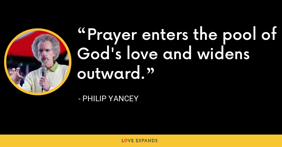 Prayer enters the pool of God's love and widens outward. - Philip Yancey