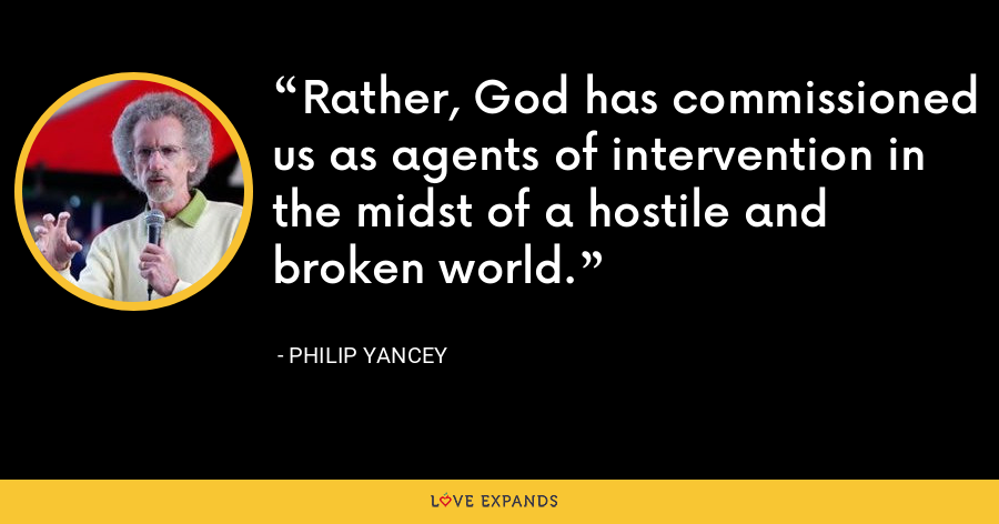 Rather, God has commissioned us as agents of intervention in the midst of a hostile and broken world. - Philip Yancey