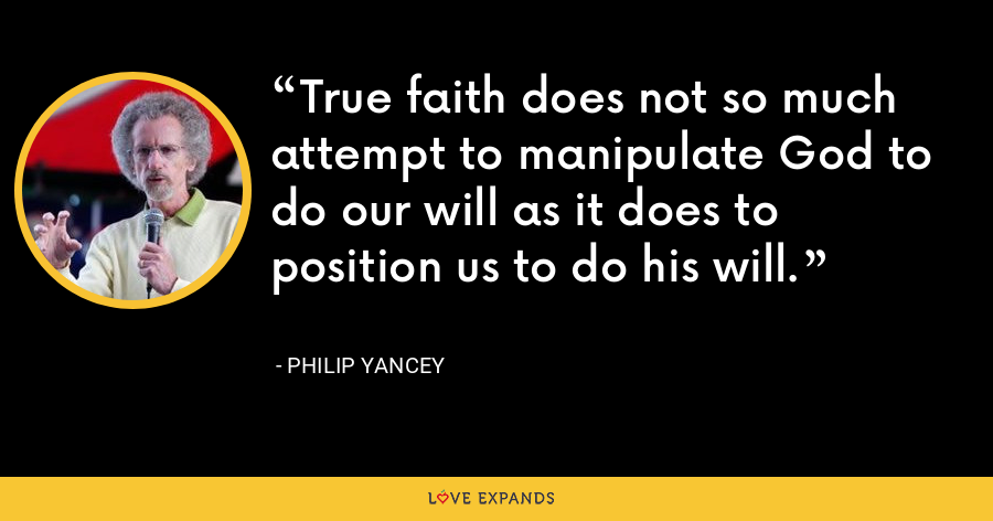 True faith does not so much attempt to manipulate God to do our will as it does to position us to do his will. - Philip Yancey