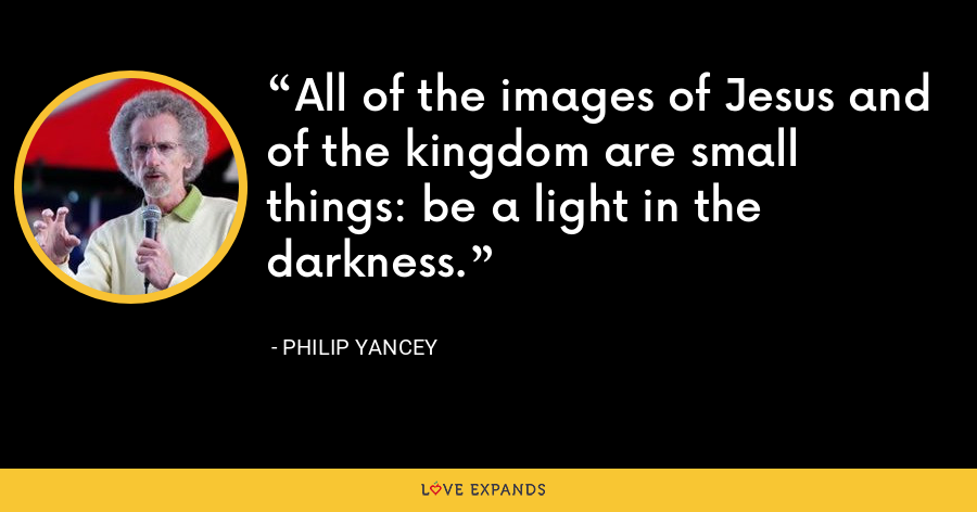 All of the images of Jesus and of the kingdom are small things: be a light in the darkness. - Philip Yancey