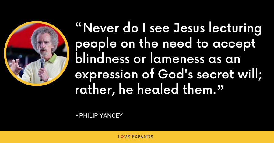 Never do I see Jesus lecturing people on the need to accept blindness or lameness as an expression of God's secret will; rather, he healed them. - Philip Yancey