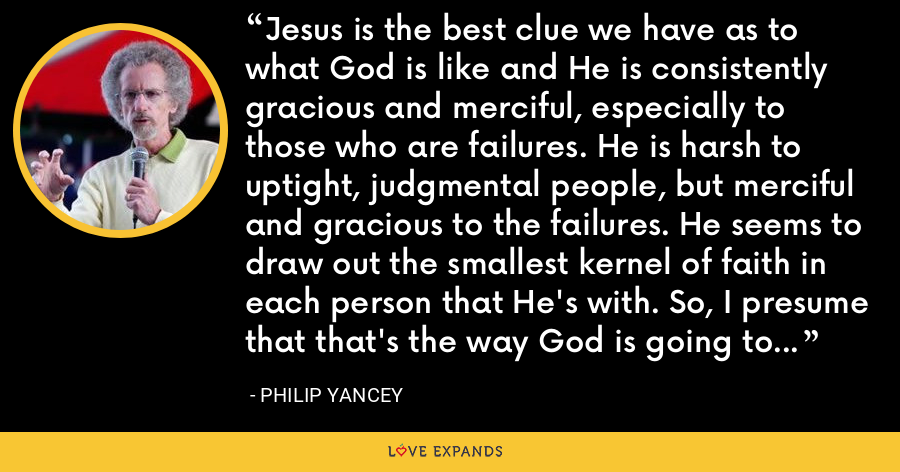 Jesus is the best clue we have as to what God is like and He is consistently gracious and merciful, especially to those who are failures. He is harsh to uptight, judgmental people, but merciful and gracious to the failures. He seems to draw out the smallest kernel of faith in each person that He's with. So, I presume that that's the way God is going to judge humanity. - Philip Yancey