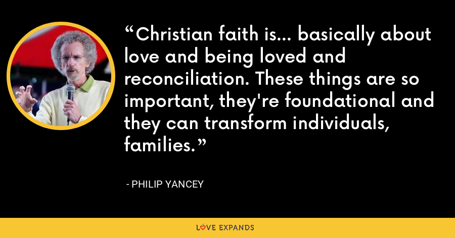 Christian faith is... basically about love and being loved and reconciliation. These things are so important, they're foundational and they can transform individuals, families. - Philip Yancey