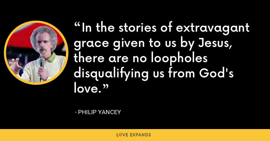 In the stories of extravagant grace given to us by Jesus, there are no loopholes disqualifying us from God's love. - Philip Yancey