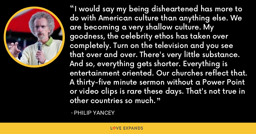 I would say my being disheartened has more to do with American culture than anything else. We are becoming a very shallow culture. My goodness, the celebrity ethos has taken over completely. Turn on the television and you see that over and over. There's very little substance. And so, everything gets shorter. Everything is entertainment oriented. Our churches reflect that. A thirty-five minute sermon without a Power Point or video clips is rare these days. That's not true in other countries so much. - Philip Yancey