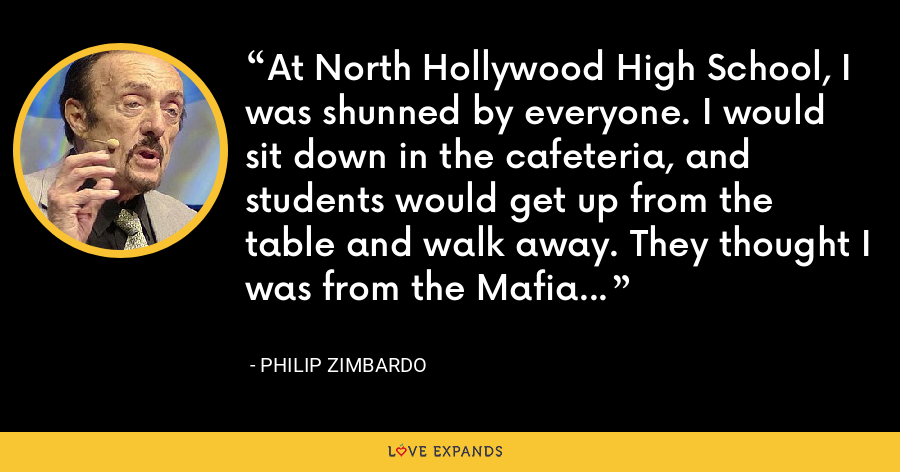 At North Hollywood High School, I was shunned by everyone. I would sit down in the cafeteria, and students would get up from the table and walk away. They thought I was from the Mafia... - Philip Zimbardo