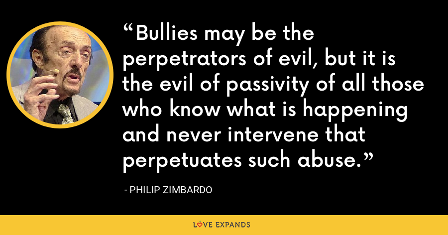 Bullies may be the perpetrators of evil, but it is the evil of passivity of all those who know what is happening and never intervene that perpetuates such abuse. - Philip Zimbardo