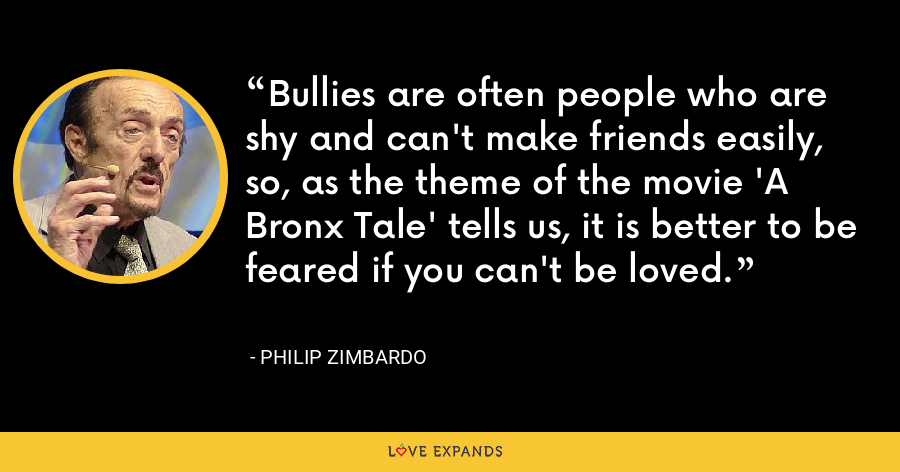 Bullies are often people who are shy and can't make friends easily, so, as the theme of the movie 'A Bronx Tale' tells us, it is better to be feared if you can't be loved. - Philip Zimbardo