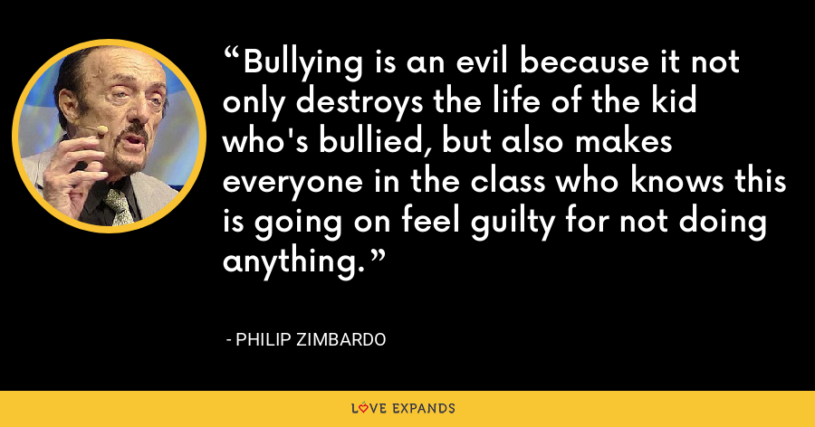 Bullying is an evil because it not only destroys the life of the kid who's bullied, but also makes everyone in the class who knows this is going on feel guilty for not doing anything. - Philip Zimbardo