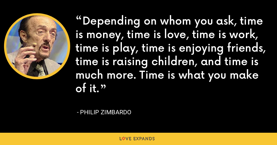 Depending on whom you ask, time is money, time is love, time is work, time is play, time is enjoying friends, time is raising children, and time is much more. Time is what you make of it. - Philip Zimbardo