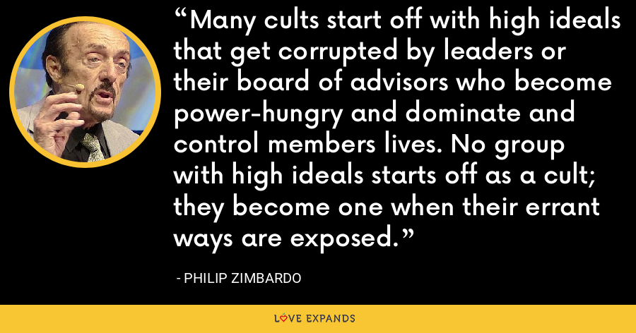 Many cults start off with high ideals that get corrupted by leaders or their board of advisors who become power-hungry and dominate and control members lives. No group with high ideals starts off as a cult; they become one when their errant ways are exposed. - Philip Zimbardo