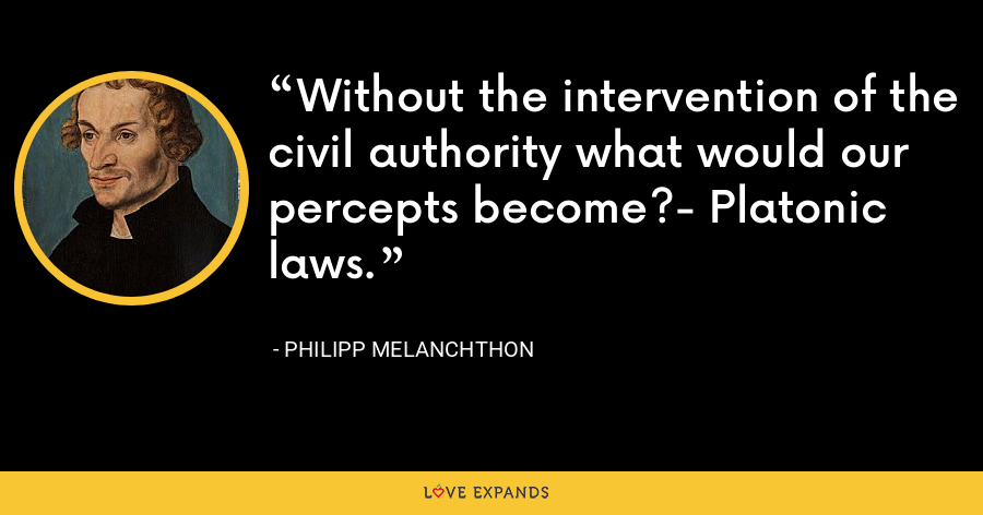 Without the intervention of the civil authority what would our percepts become?- Platonic laws. - Philipp Melanchthon