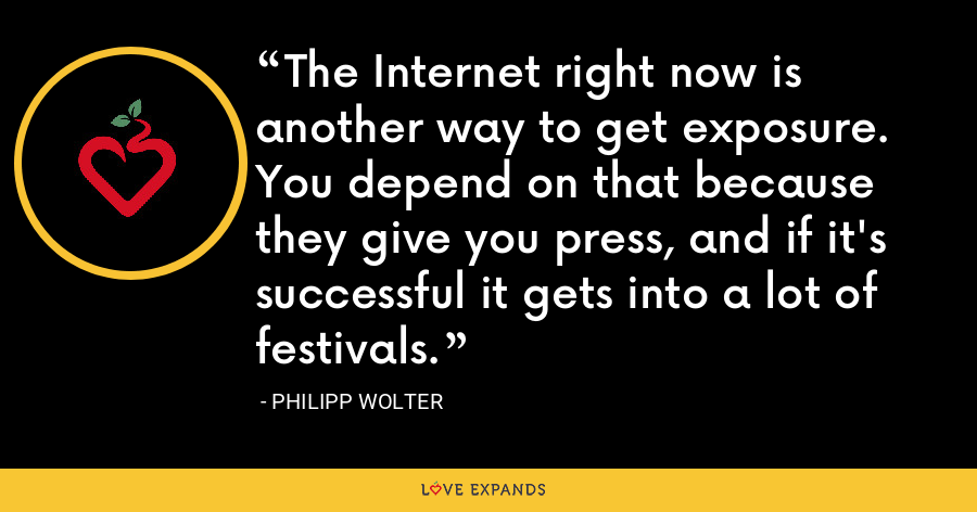 The Internet right now is another way to get exposure. You depend on that because they give you press, and if it's successful it gets into a lot of festivals. - Philipp Wolter