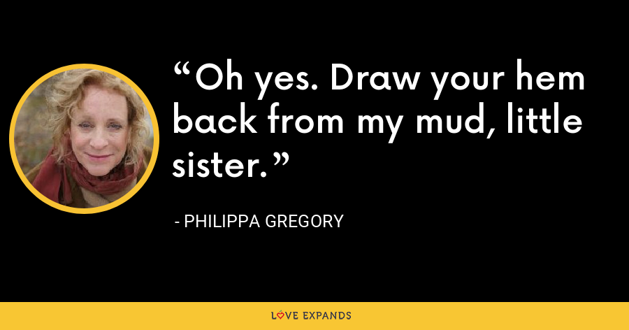 Oh yes. Draw your hem back from my mud, little sister. - Philippa Gregory